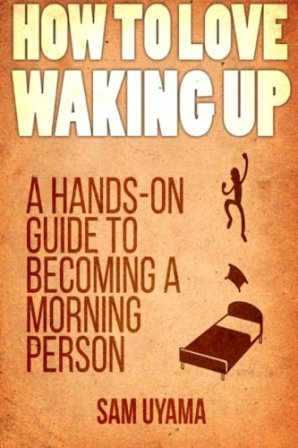 How To Love Waking Up: A Hands-On Guide To Becoming A Morning Person