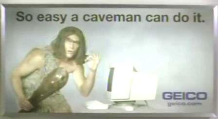 Geico 2004 ad - So easy a caveman can do it.